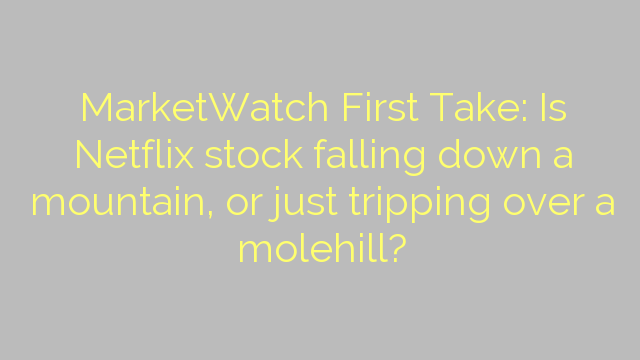 MarketWatch First Take: Is Netflix stock falling down a mountain, or just tripping over a molehill?
