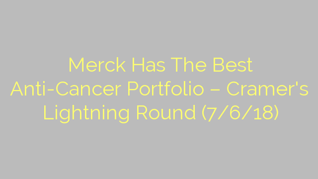 Merck Has The Best Anti-Cancer Portfolio – Cramer's Lightning Round (7/6/18)
