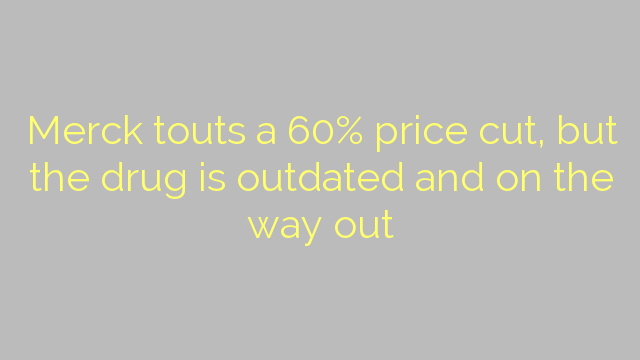 Merck touts a 60% price cut, but the drug is outdated and on the way out
