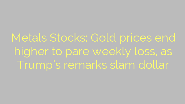 Metals Stocks: Gold prices end higher to pare weekly loss, as Trump's remarks slam dollar