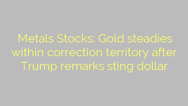 Metals Stocks: Gold steadies within correction territory after Trump remarks sting dollar
