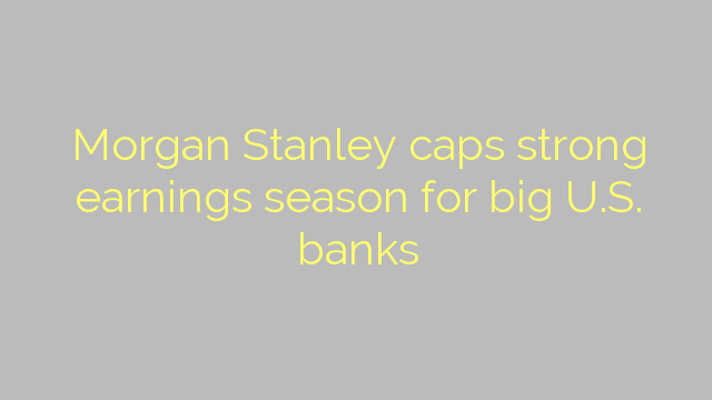 Morgan Stanley caps strong earnings season for big U.S. banks