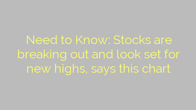 Need to Know: Stocks are breaking out and look set for new highs, says this chart