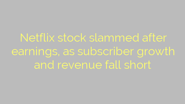 Netflix stock slammed after earnings, as subscriber growth and revenue fall short