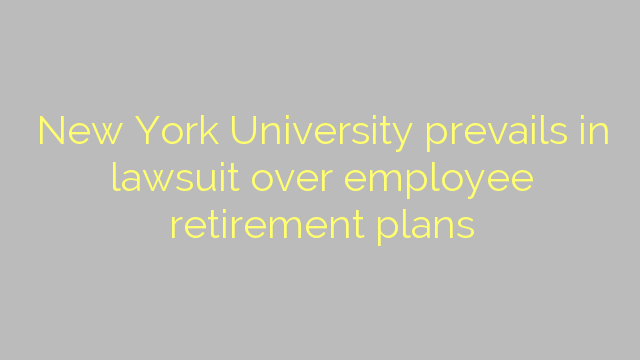 New York University prevails in lawsuit over employee retirement plans