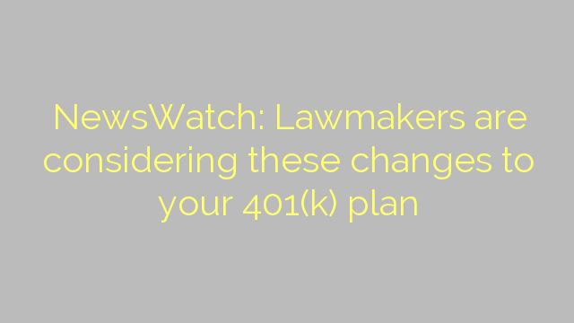 NewsWatch: Lawmakers are considering these changes to your 401(k) plan