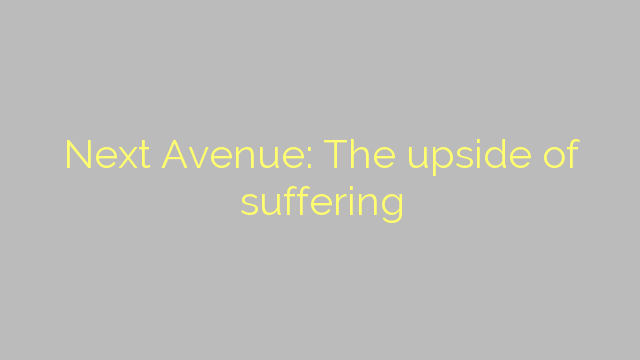 Next Avenue: The upside of suffering