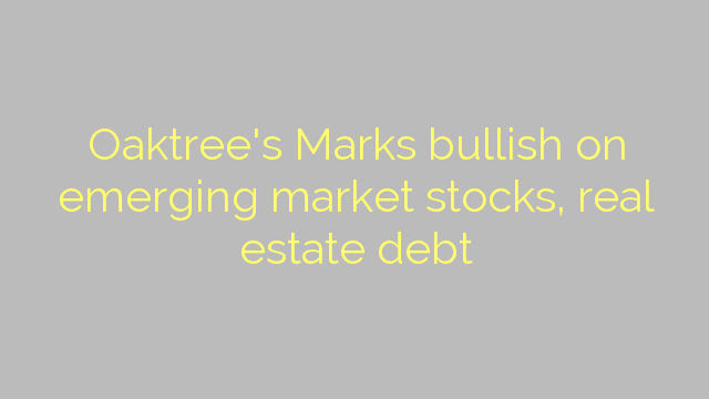 Oaktree's Marks bullish on emerging market stocks, real estate debt