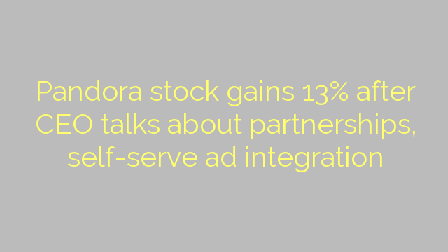 Pandora stock gains 13% after CEO talks about partnerships, self-serve ad integration