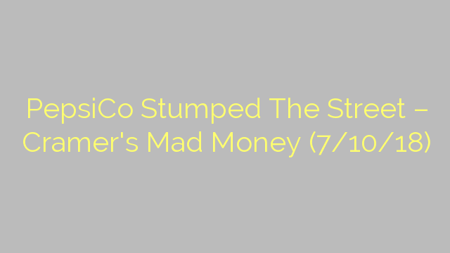 PepsiCo Stumped The Street – Cramer's Mad Money (7/10/18)