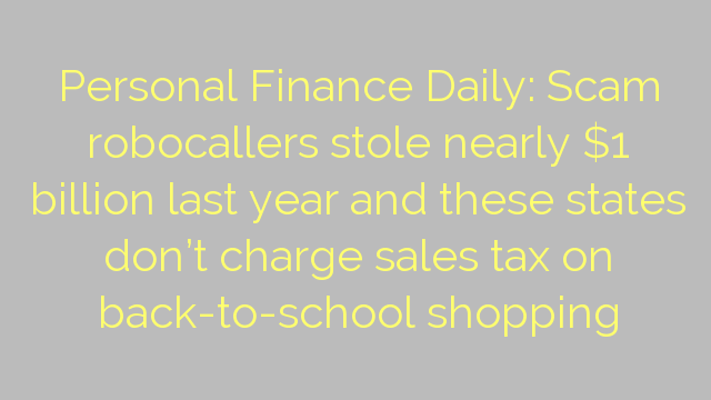 Personal Finance Daily: Scam robocallers stole nearly $1 billion last year and these states don't charge sales tax on back-to-school shopping