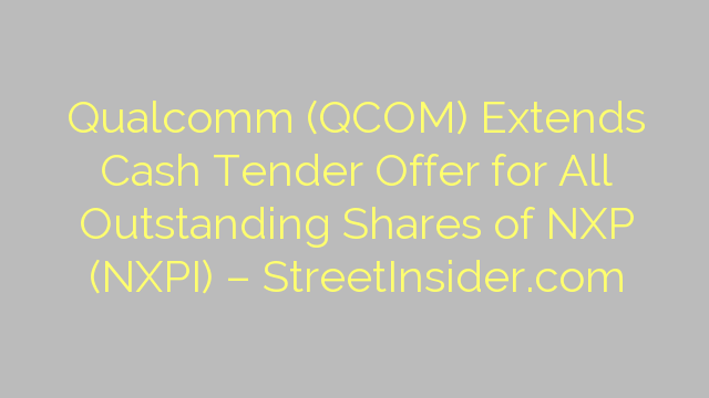 Qualcomm (QCOM) Extends Cash Tender Offer for All Outstanding Shares of NXP (NXPI) – StreetInsider.com