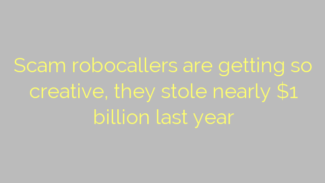 Scam robocallers are getting so creative, they stole nearly $1 billion last year