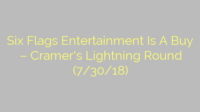 Six Flags Entertainment Is A Buy – Cramer's Lightning Round (7/30/18)