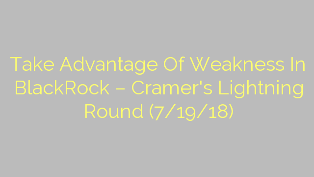 Take Advantage Of Weakness In BlackRock – Cramer's Lightning Round (7/19/18)