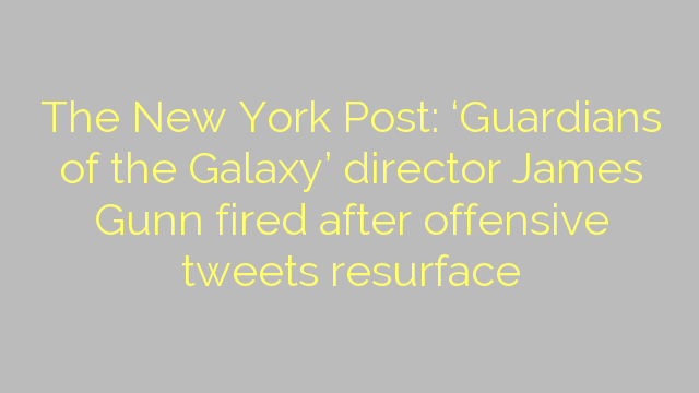 The New York Post: 'Guardians of the Galaxy' director James Gunn fired after offensive tweets resurface