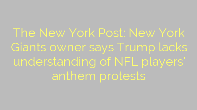 The New York Post: New York Giants owner says Trump lacks understanding of NFL players' anthem protests
