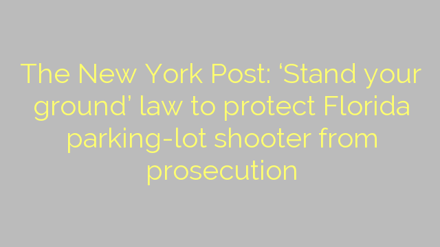 The New York Post: 'Stand your ground' law to protect Florida parking-lot shooter from prosecution