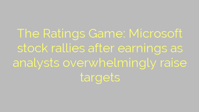 The Ratings Game: Microsoft stock rallies after earnings as analysts overwhelmingly raise targets