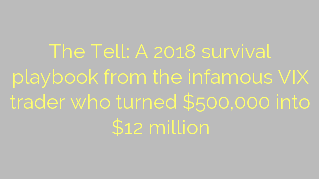 The Tell: A 2018 survival playbook from the infamous VIX trader who turned $500,000 into $12 million