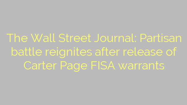 The Wall Street Journal: Partisan battle reignites after release of Carter Page FISA warrants