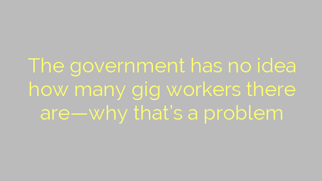 The government has no idea how many gig workers there are—why that's a problem