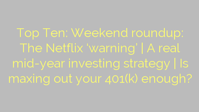 Top Ten: Weekend roundup: The Netflix 'warning' | A real mid-year investing strategy | Is maxing out your 401(k) enough?