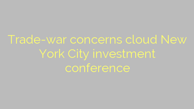Trade-war concerns cloud New York City investment conference