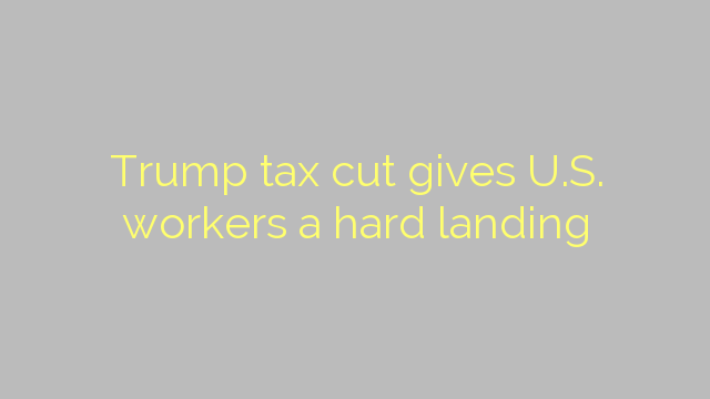Trump tax cut gives U.S. workers a hard landing