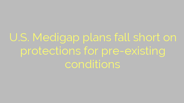 U.S. Medigap plans fall short on protections for pre-existing conditions