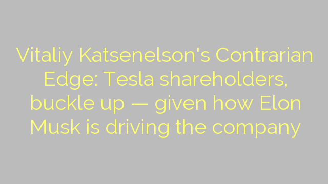 Vitaliy Katsenelson's Contrarian Edge: Tesla shareholders, buckle up — given how Elon Musk is driving the company