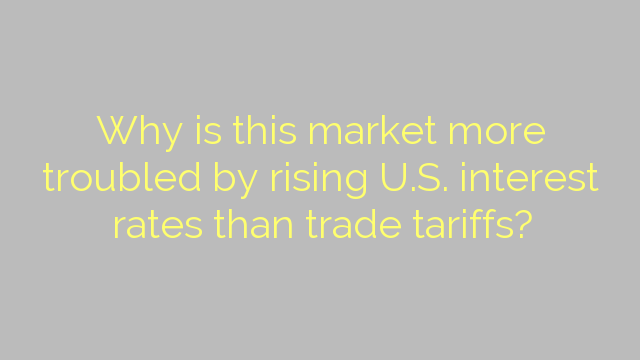Why is this market more troubled by rising U.S. interest rates than trade tariffs?