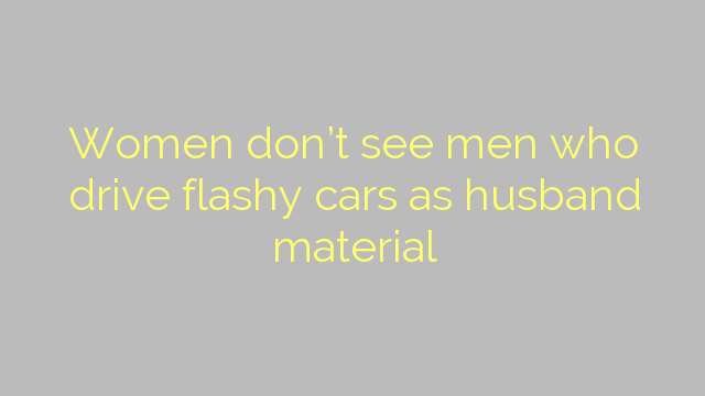 Women don't see men who drive flashy cars as husband material