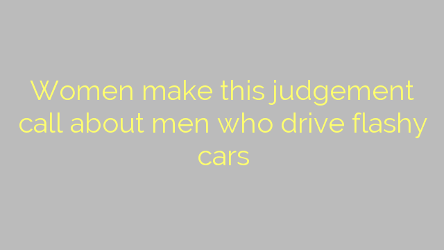 Women make this judgement call about men who drive flashy cars