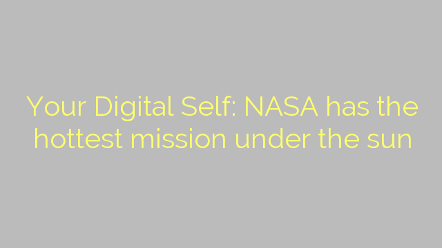 Your Digital Self: NASA has the hottest mission under the sun