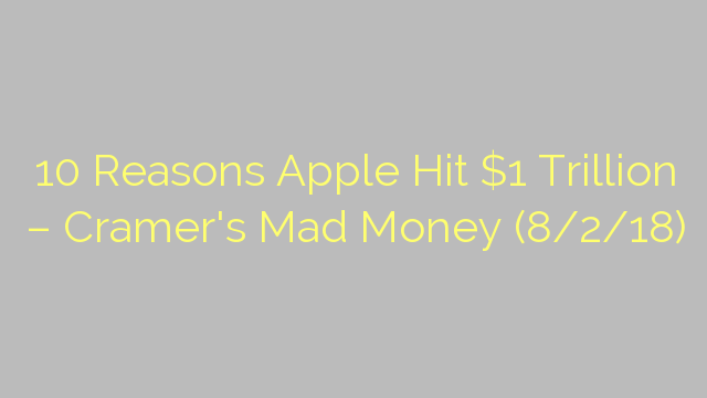 10 Reasons Apple Hit $1 Trillion – Cramer's Mad Money (8/2/18)