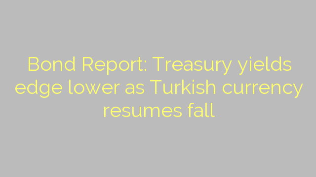 Bond Report: Treasury yields edge lower as Turkish currency resumes fall