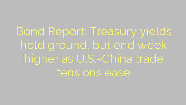 Bond Report: Treasury yields hold ground, but end week higher as U.S.-China trade tensions ease