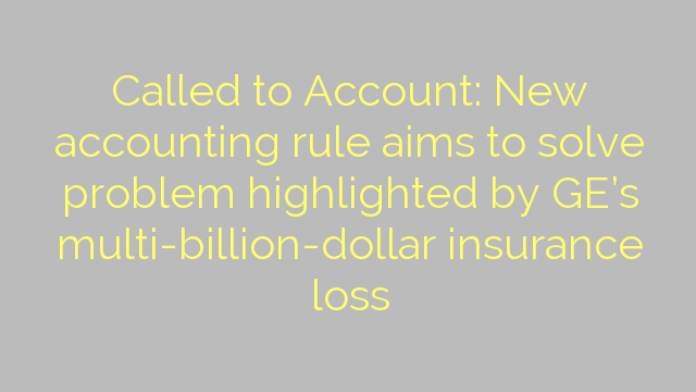 Called to Account: New accounting rule aims to solve problem highlighted by GE's multi-billion-dollar insurance loss