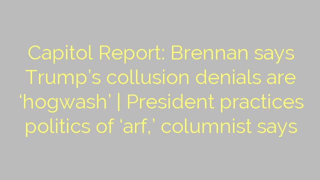 Capitol Report: Brennan says Trump's collusion denials are 'hogwash' | President practices politics of 'arf,' columnist says