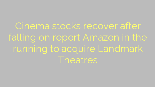 Cinema stocks recover after falling on report Amazon in the running to acquire Landmark Theatres