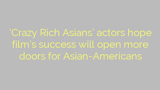 'Crazy Rich Asians' actors hope film's success will open more doors for Asian-Americans