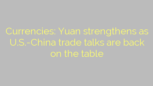Currencies: Yuan strengthens as U.S.-China trade talks are back on the table