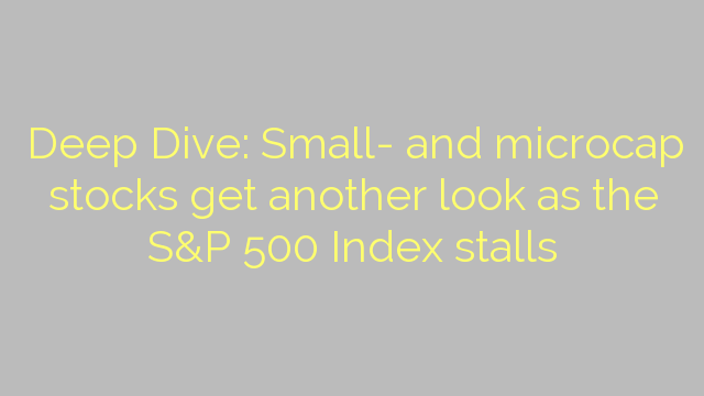 Deep Dive: Small- and microcap stocks get another look as the S&P 500 Index stalls