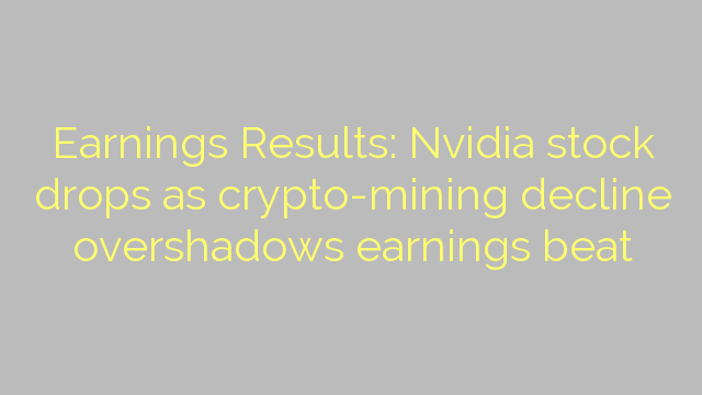 Earnings Results: Nvidia stock drops as crypto-mining decline overshadows earnings beat