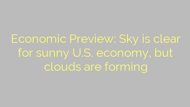 Economic Preview: Sky is clear for sunny U.S. economy, but clouds are forming