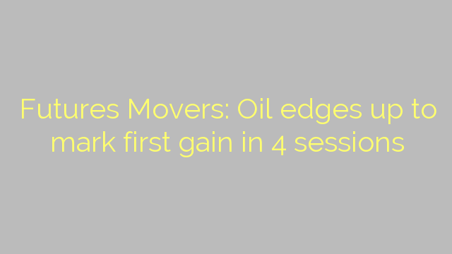 Futures Movers: Oil edges up to mark first gain in 4 sessions