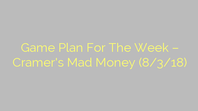 Game Plan For The Week – Cramer's Mad Money (8/3/18)