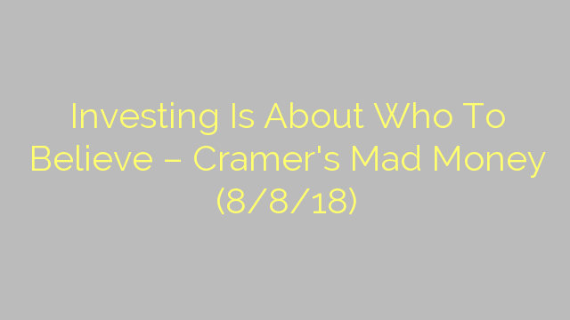 Investing Is About Who To Believe – Cramer's Mad Money (8/8/18)