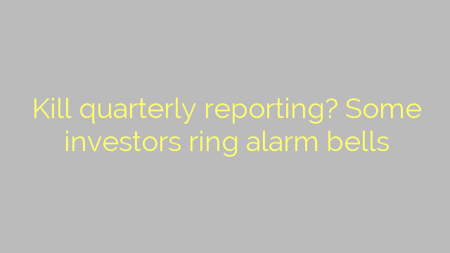 Kill quarterly reporting? Some investors ring alarm bells